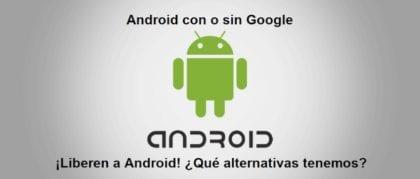 Android con o sin Google: ¡Liberen a Android! ¿Qué alternativas tenemos?