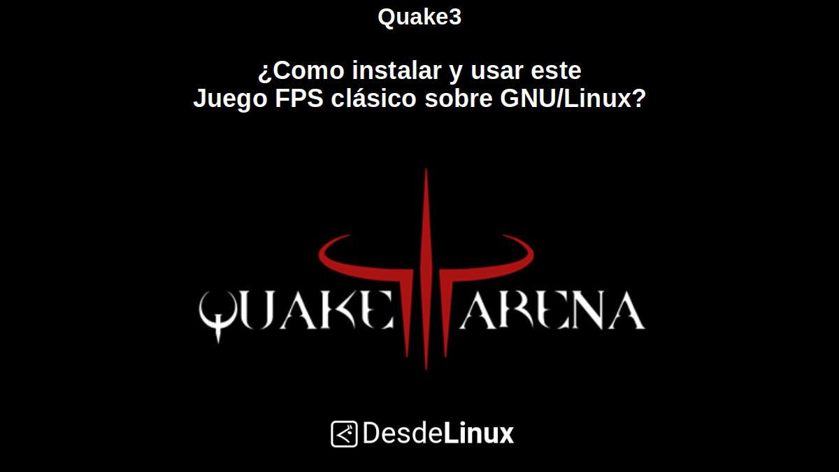 Quake 3: ¿Como instalar y usar este Juego FPS clásico sobre GNU/Linux?